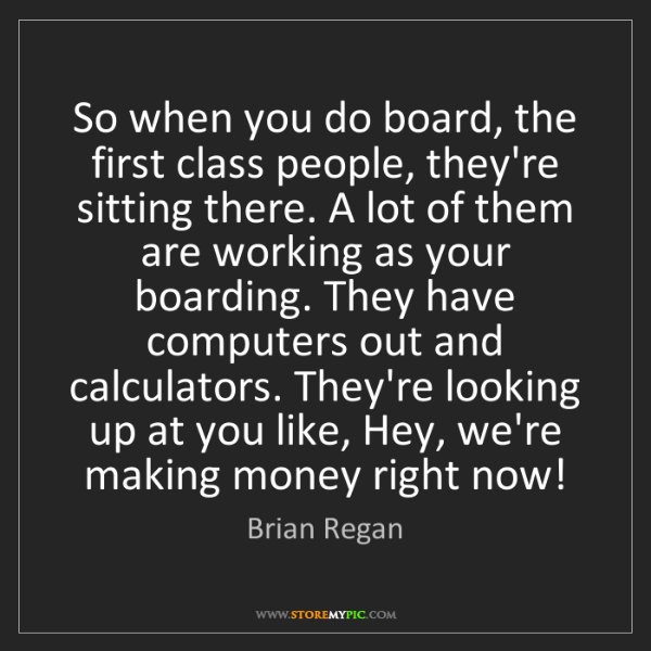 Brian Regan: So when you do board, the first class people, they're...