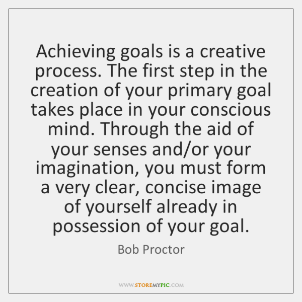 Achieving goals is a creative process. The first step in the creation ...