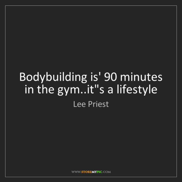 Lee Priest: Bodybuilding is' 90 minutes in the gym..it's a lifestyle