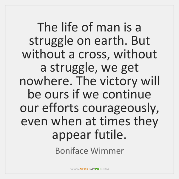 The life of man is a struggle on earth. But without a ...