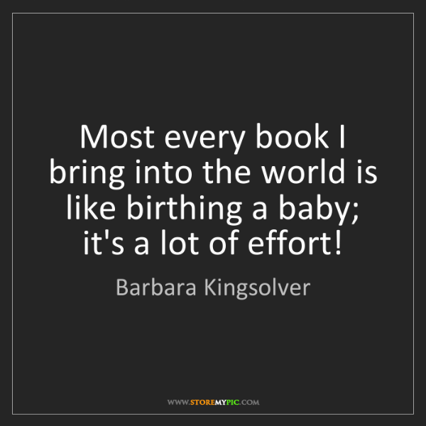 Barbara Kingsolver: Most every book I bring into the world is like birthing...