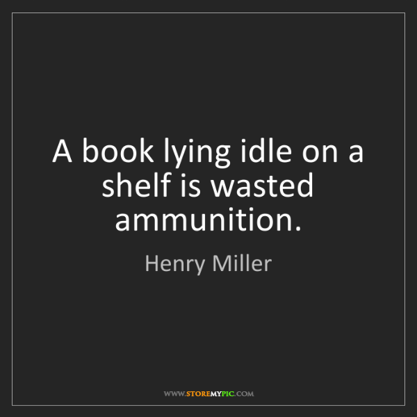 Henry Miller: A book lying idle on a shelf is wasted ammunition.