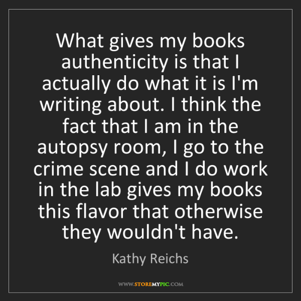 Kathy Reichs: What gives my books authenticity is that I actually do...