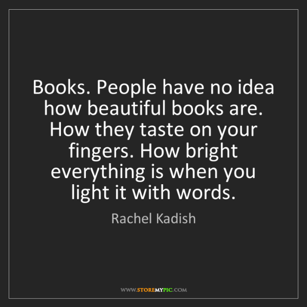 Rachel Kadish: Books. People have no idea how beautiful books are. How...