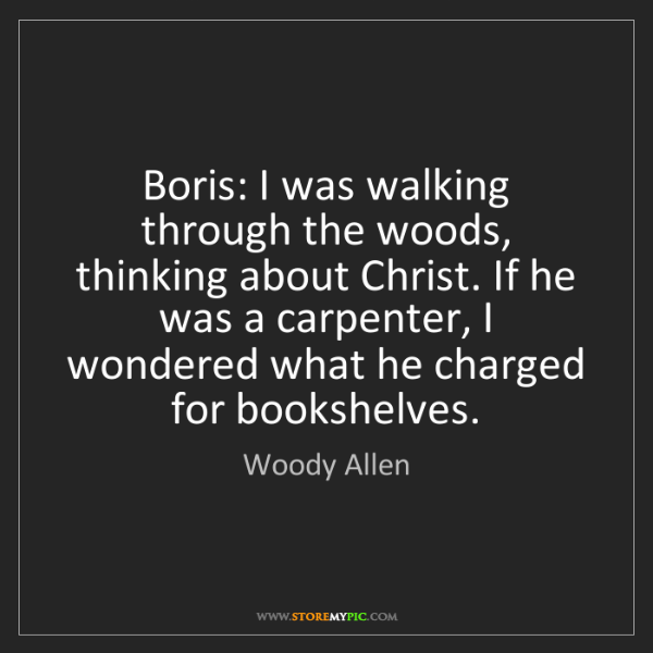 Woody Allen: Boris: I was walking through the woods, thinking about...