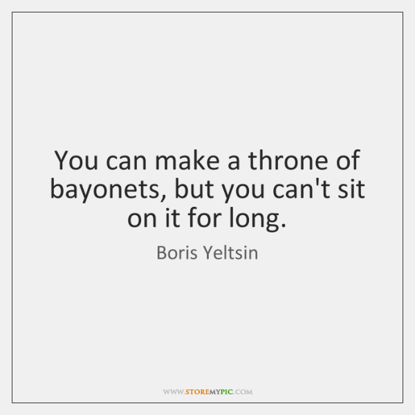 You can make a throne of bayonets, but you can't sit on ...