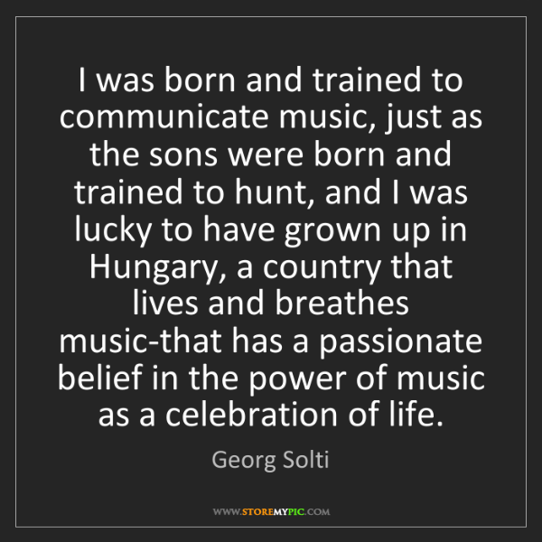 Georg Solti: I was born and trained to communicate music, just as...