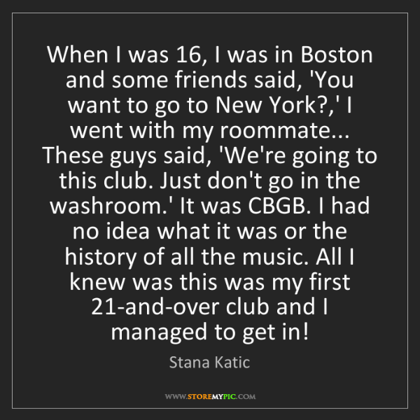 Stana Katic: When I was 16, I was in Boston and some friends said,...