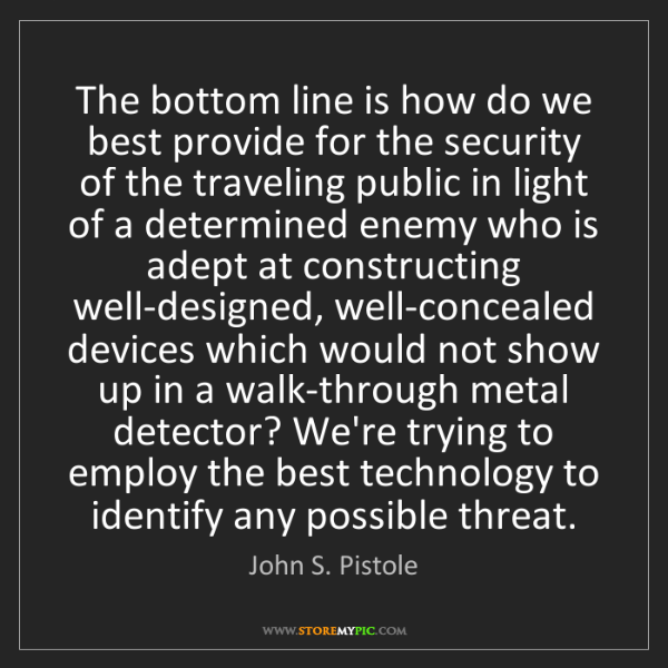 John S. Pistole: The bottom line is how do we best provide for the security...