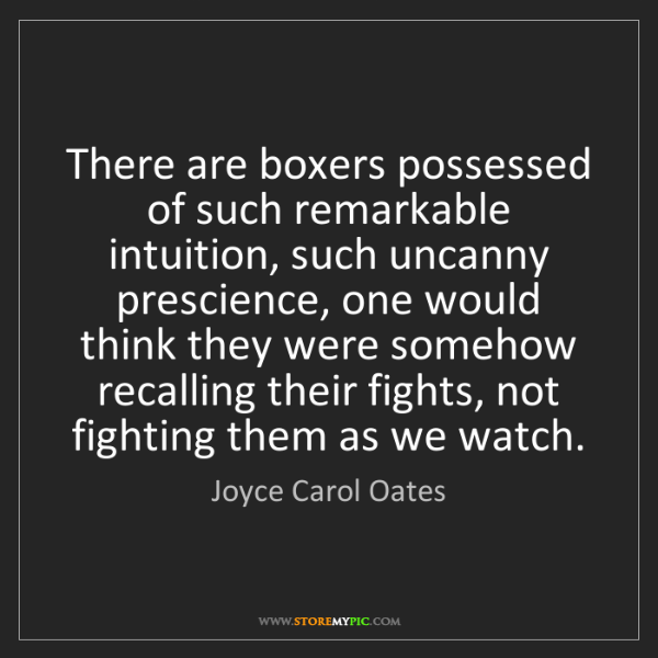 Joyce Carol Oates: There are boxers possessed of such remarkable intuition,...