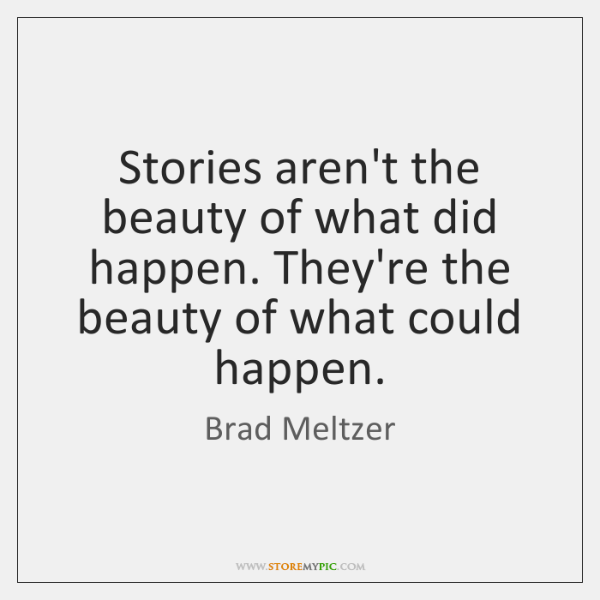 Stories aren't the beauty of what did happen. They're the beauty of ...