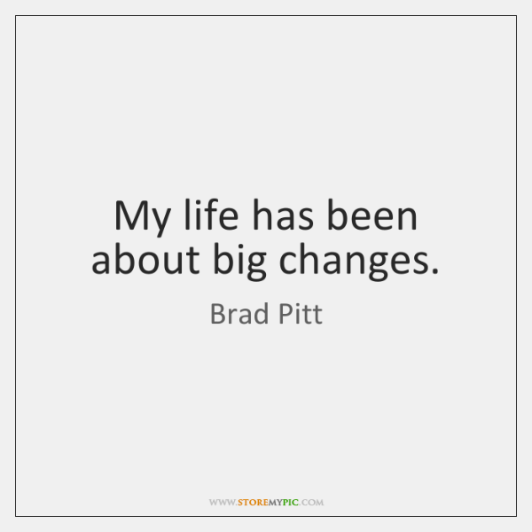 My life has been about big changes.