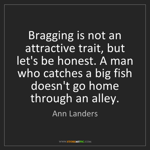 Ann Landers: Bragging is not an attractive trait, but let's be honest....