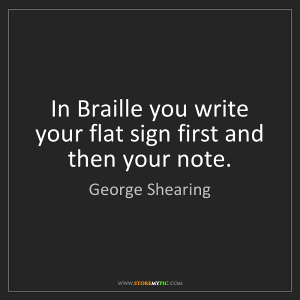 George Shearing: In Braille you write your flat sign first and then your...