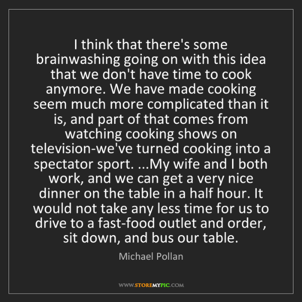 Michael Pollan: I think that there's some brainwashing going on with...