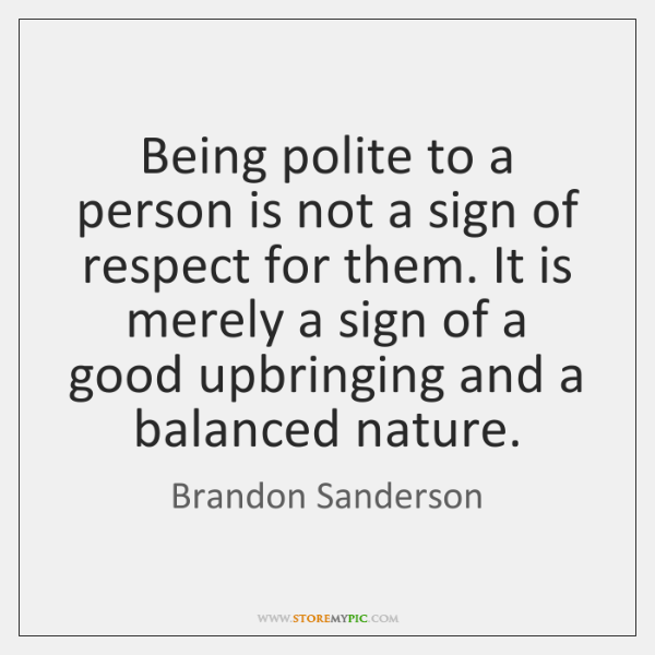Being polite to a person is not a sign of respect for ...