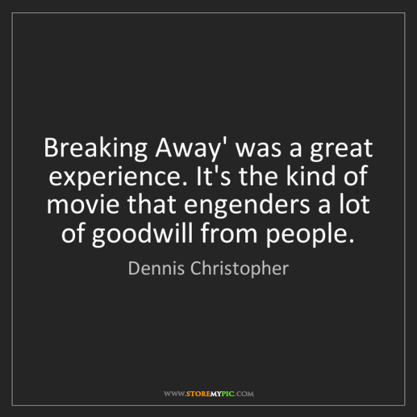 Dennis Christopher: Breaking Away' was a great experience. It's the kind...