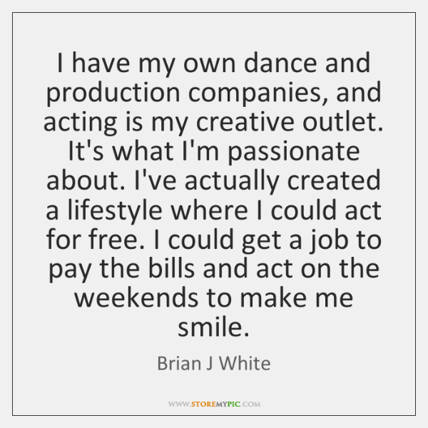 I have my own dance and production companies, and acting is my ...