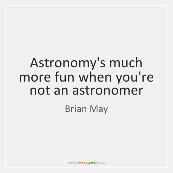 Astronomy's much more fun when you're not an astronomer