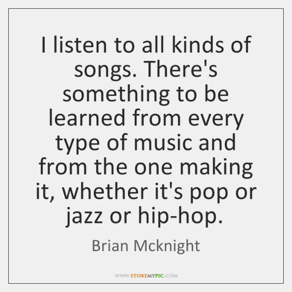 I listen to all kinds of songs. There's something to be learned ...