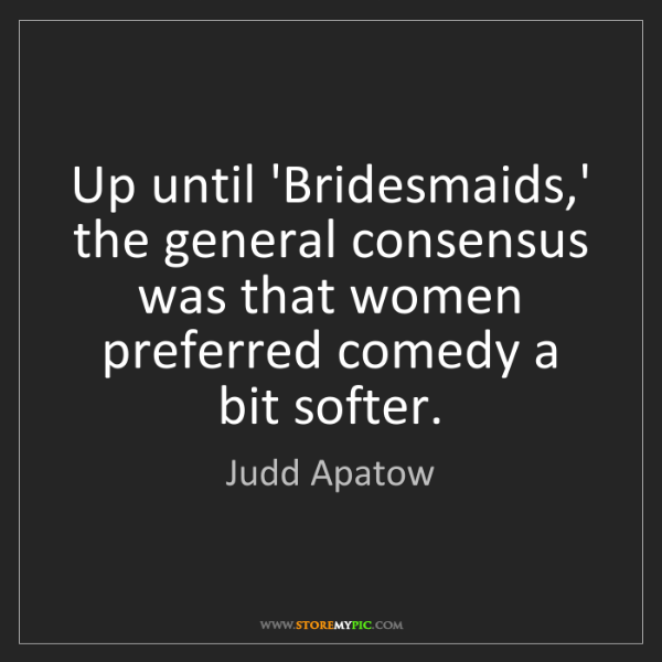 Judd Apatow: Up until 'Bridesmaids,' the general consensus was that...