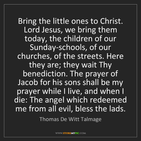 Thomas De Witt Talmage: Bring the little ones to Christ. Lord Jesus, we bring...