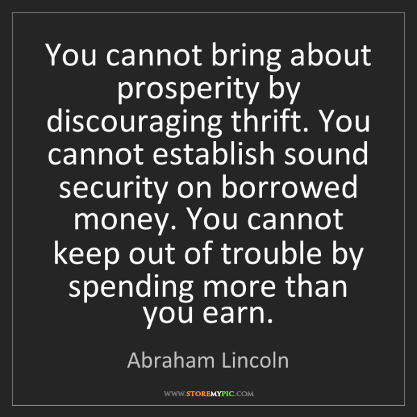 Abraham Lincoln: You cannot bring about prosperity by discouraging thrift....
