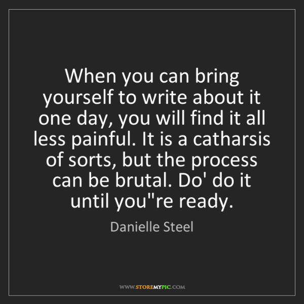 Danielle Steel: When you can bring yourself to write about it one day,...