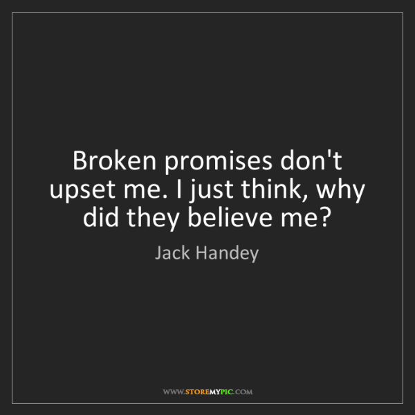Jack Handey: Broken promises don't upset me. I just think, why did...