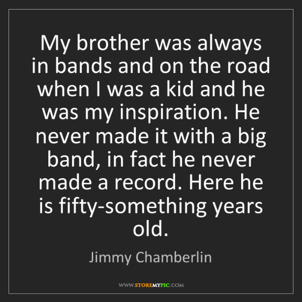 Jimmy Chamberlin: My brother was always in bands and on the road when I...