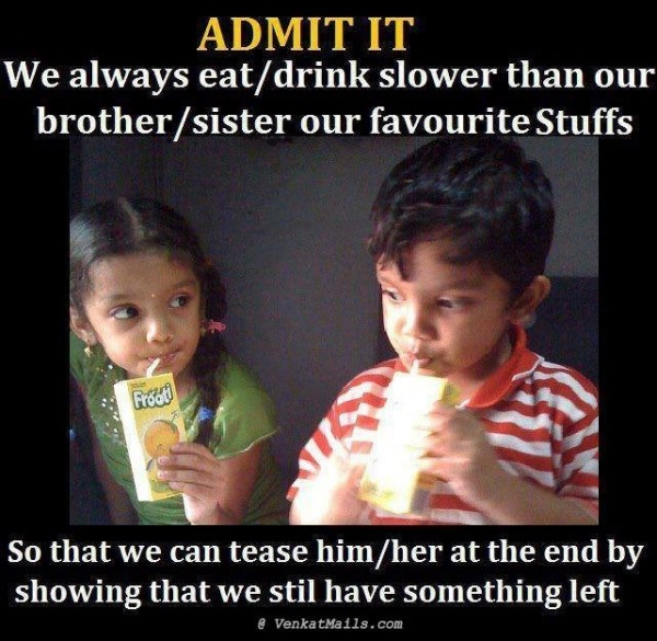 Amit it we always eat drink slower than our brother sister our favourite stuffs