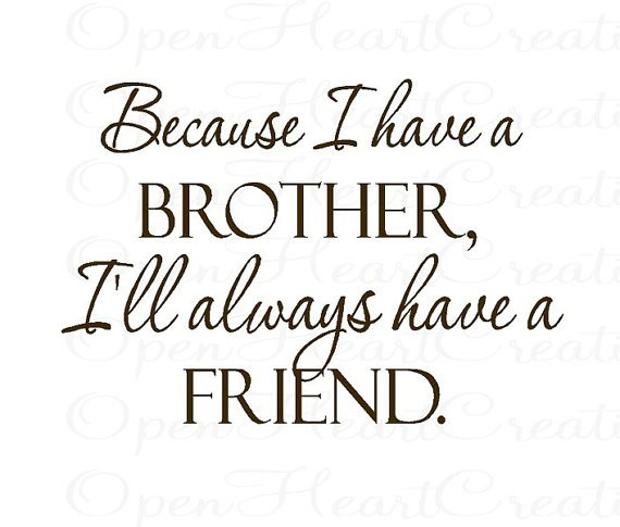 Becasue i have a brother i will always have a friend