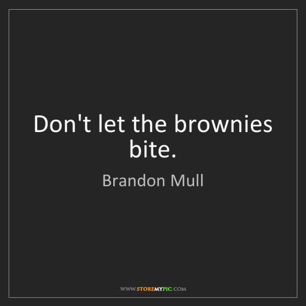 Brandon Mull: Don't let the brownies bite.