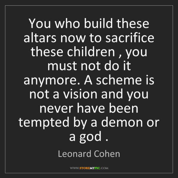 Leonard Cohen: You who build these altars now to sacrifice these children...