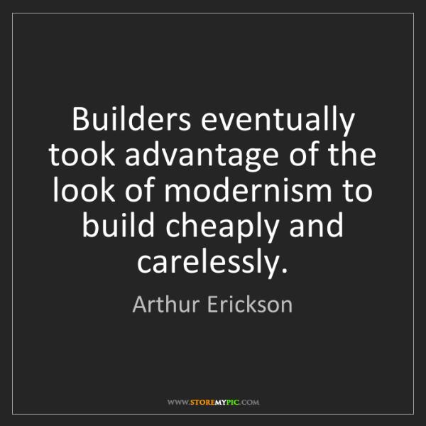 Arthur Erickson: Builders eventually took advantage of the look of modernism...