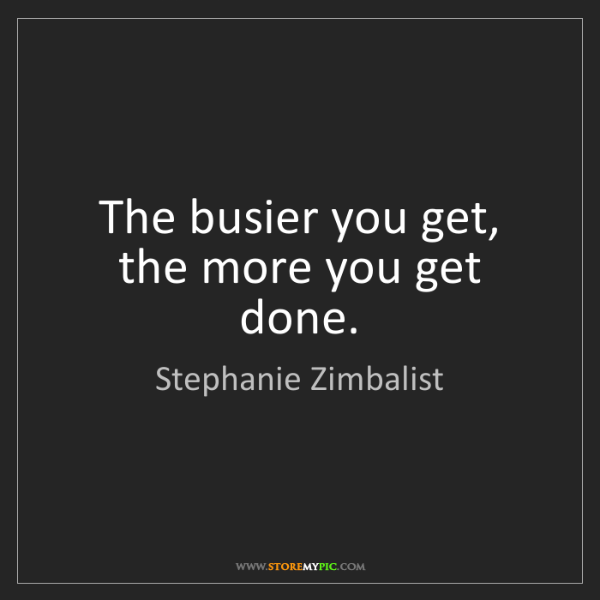 Stephanie Zimbalist: The busier you get, the more you get done.