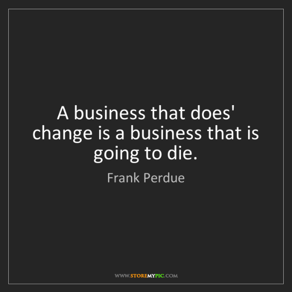 Frank Perdue: A business that does' change is a business that is going...