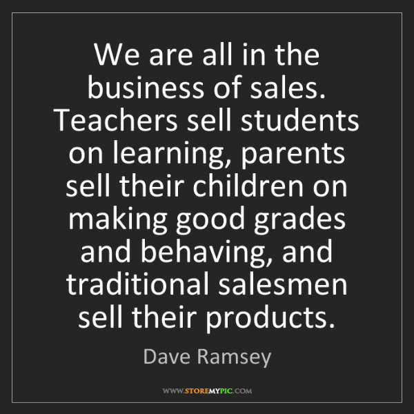 Dave Ramsey: We are all in the business of sales. Teachers sell students...