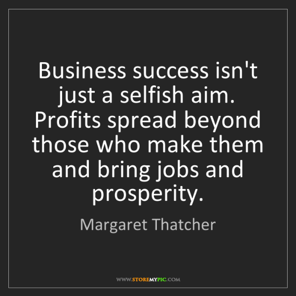 Margaret Thatcher: Business success isn't just a selfish aim. Profits spread...