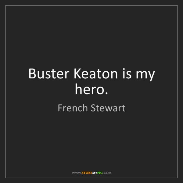 French Stewart: Buster Keaton is my hero.