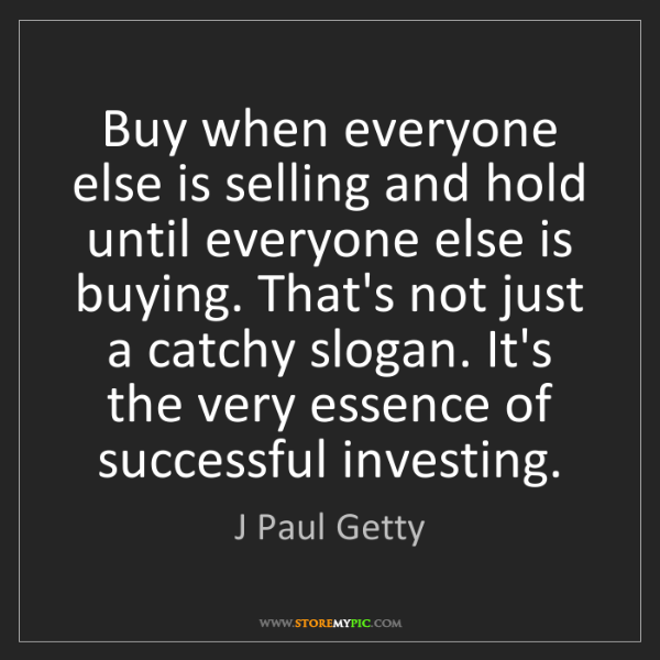 J Paul Getty: Buy when everyone else is selling and hold until everyone...
