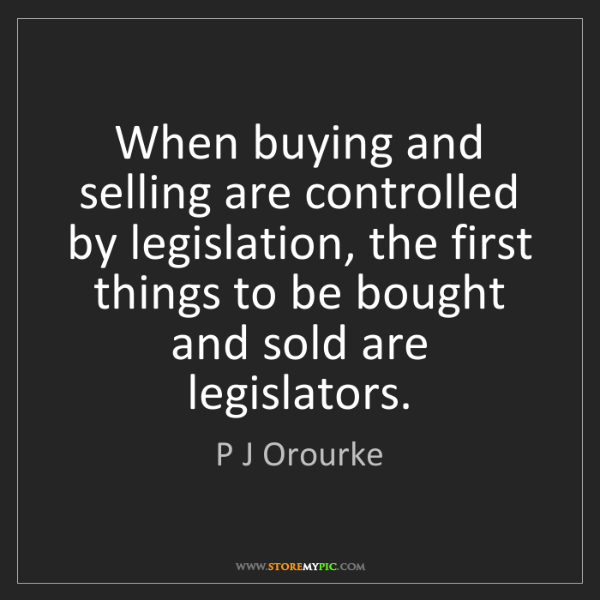 P J Orourke: When buying and selling are controlled by legislation,...