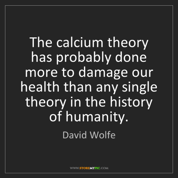 David Wolfe: The calcium theory has probably done more to damage our...