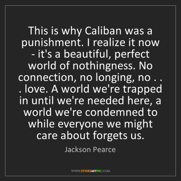 Jackson Pearce: This is why Caliban was a punishment. I realize it now...