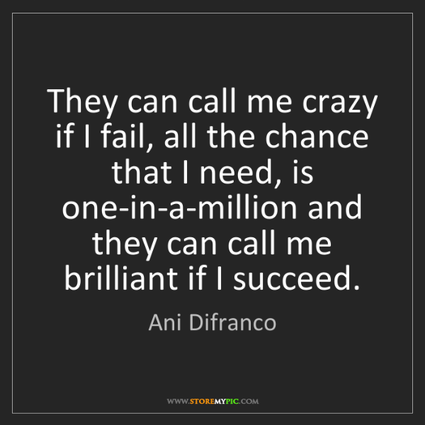 Ani Difranco: They can call me crazy if I fail, all the chance that...