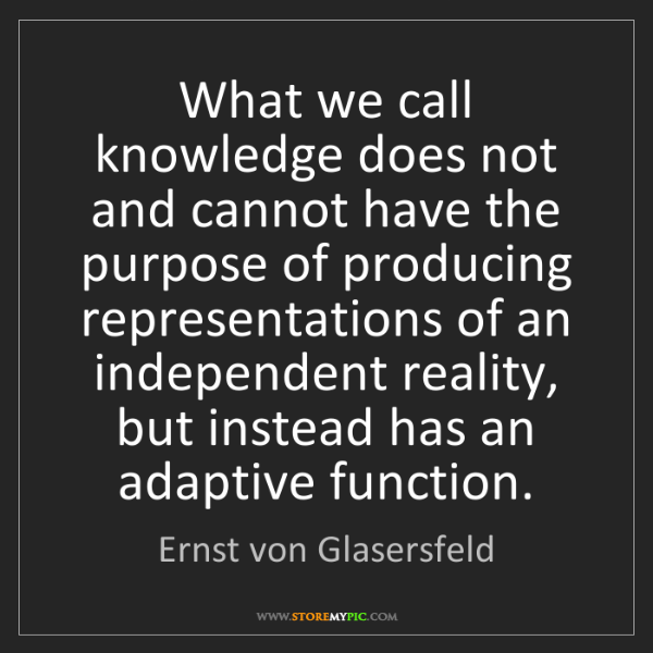Ernst von Glasersfeld: What we call knowledge does not and cannot have the purpose...