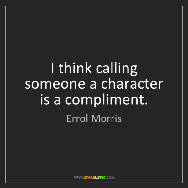 Errol Morris: I think calling someone a character is a compliment.