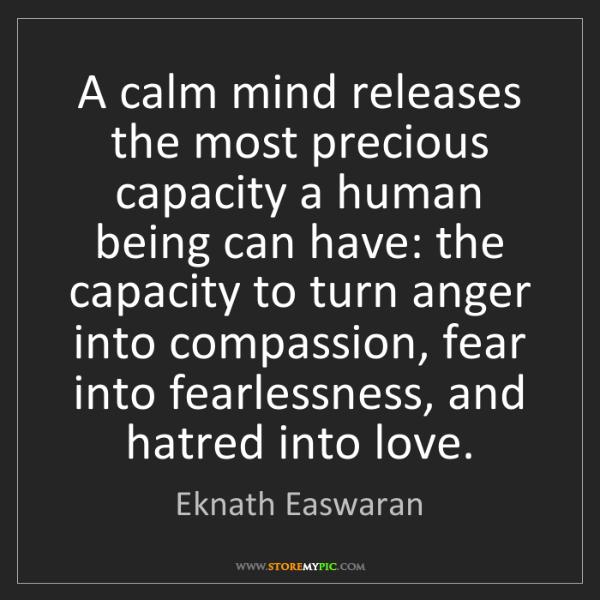 Eknath Easwaran: A calm mind releases the most precious capacity a human...