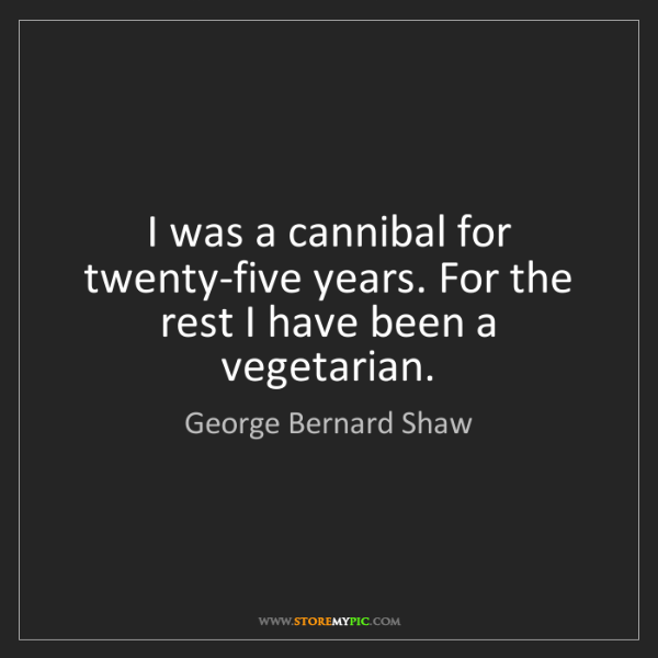 George Bernard Shaw: I was a cannibal for twenty-five years. For the rest...