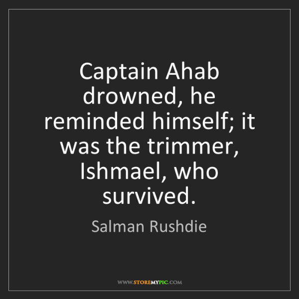 Salman Rushdie: Captain Ahab drowned, he reminded himself; it was the...